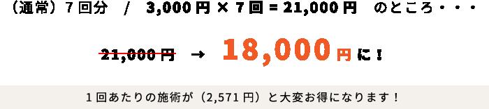 (通常)7回分/3,000円×7回=21,000円のところ・・・18,000円に!1回あたりの施術が(2,571円)と大変お得になります!